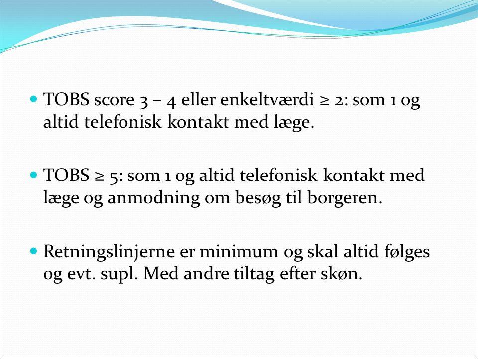 TOBS score 3 – 4 eller enkeltværdi ≥ 2: som 1 og altid telefonisk kontakt med læge.