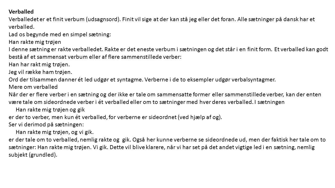 Verballed Verballedet er et finit verbum (udsagnsord). Finit vil sige at der kan stå jeg eller det foran. Alle sætninger på dansk har et verballed.