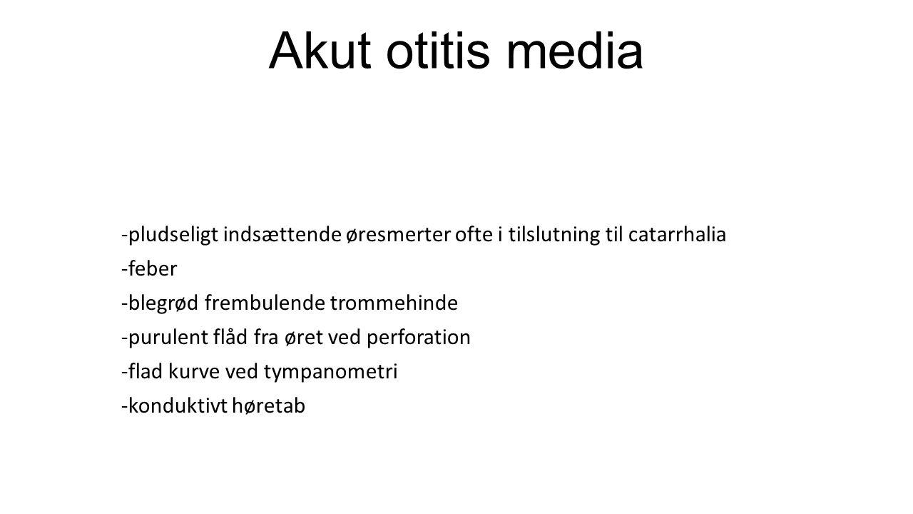 Akut otitis media -pludseligt indsættende øresmerter ofte i tilslutning til catarrhalia. -feber. -blegrød frembulende trommehinde.
