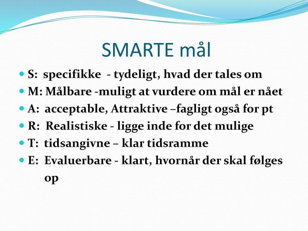 SMARTE mål S: specifikke - tydeligt, hvad der tales om