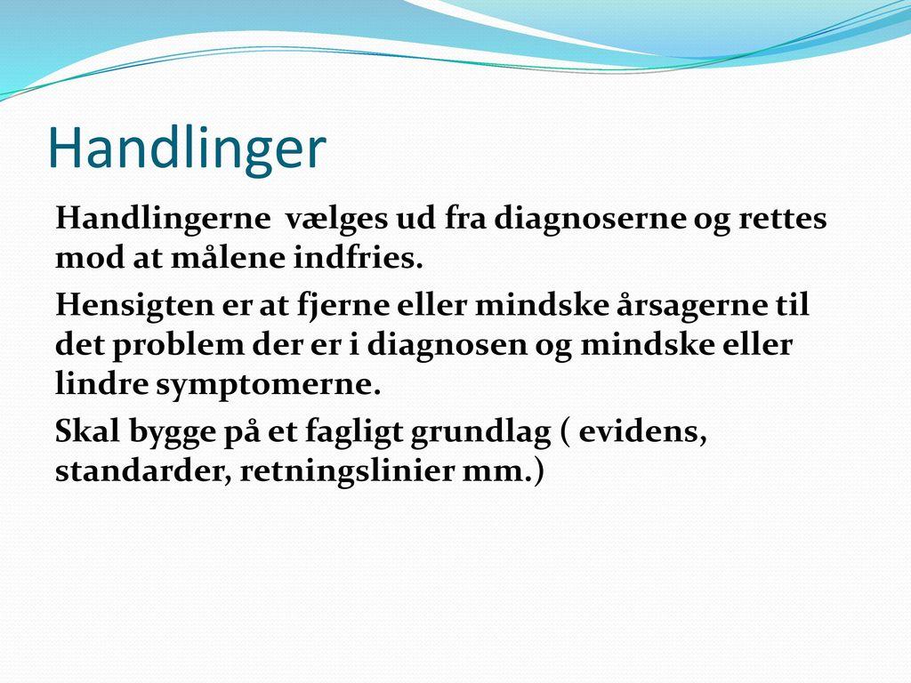 Handlinger Handlingerne vælges ud fra diagnoserne og rettes mod at målene indfries.