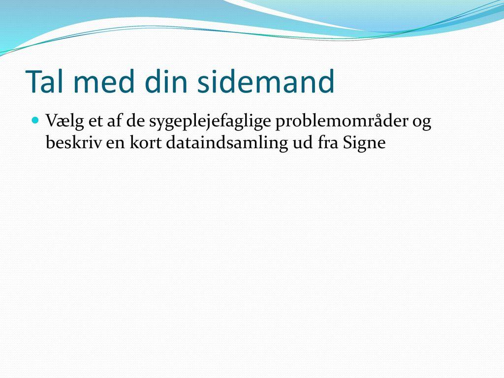 Tal med din sidemand Vælg et af de sygeplejefaglige problemområder og beskriv en kort dataindsamling ud fra Signe.