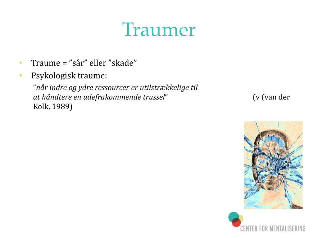Traumer Traume = sår eller skade Psykologisk traume: