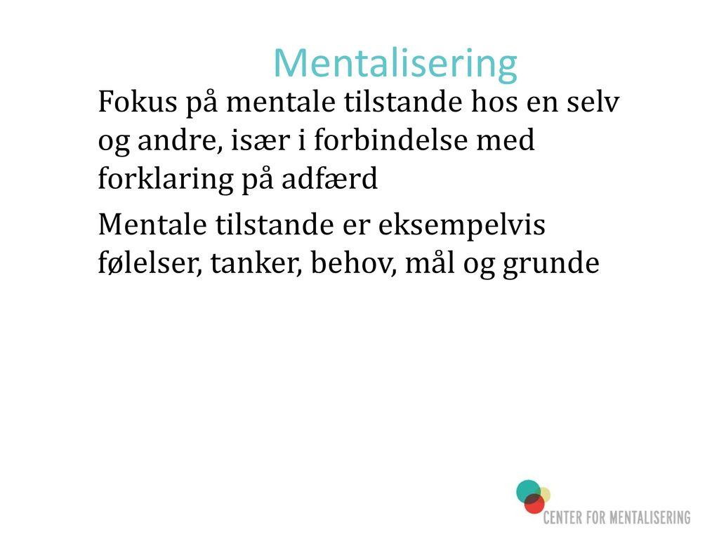 Mentalisering Fokus på mentale tilstande hos en selv og andre, især i forbindelse med forklaring på adfærd.