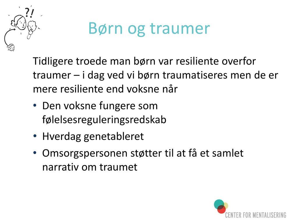 Børn og traumer Tidligere troede man børn var resiliente overfor traumer – i dag ved vi børn traumatiseres men de er mere resiliente end voksne når.