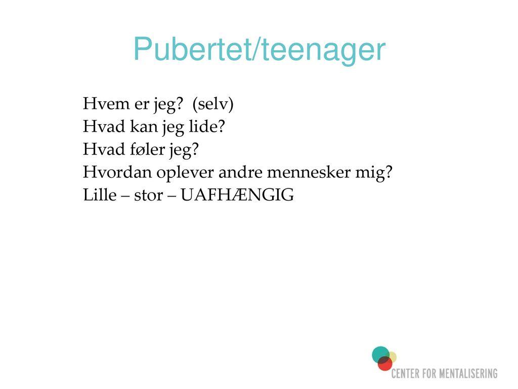 Pubertet/teenager Hvem er jeg (selv) Hvad kan jeg lide
