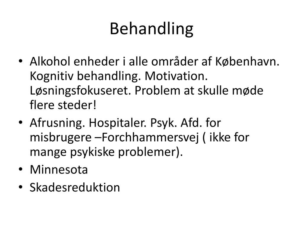 Behandling Alkohol enheder i alle områder af København. Kognitiv behandling. Motivation. Løsningsfokuseret. Problem at skulle møde flere steder!
