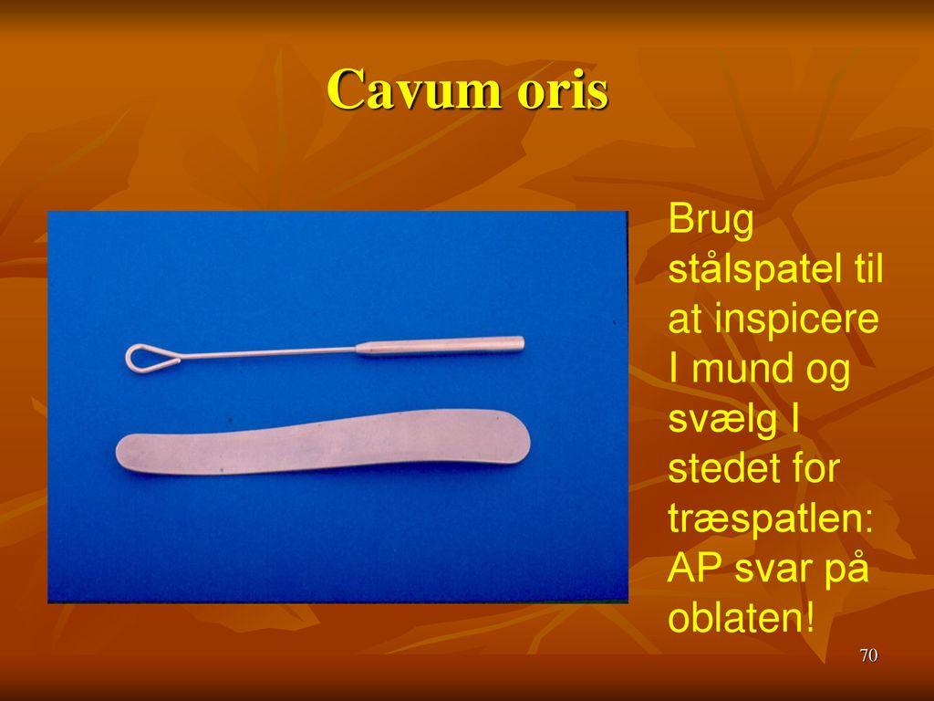 Cavum oris Brug stålspatel til at inspicere I mund og svælg I stedet for træspatlen: AP svar på oblaten!
