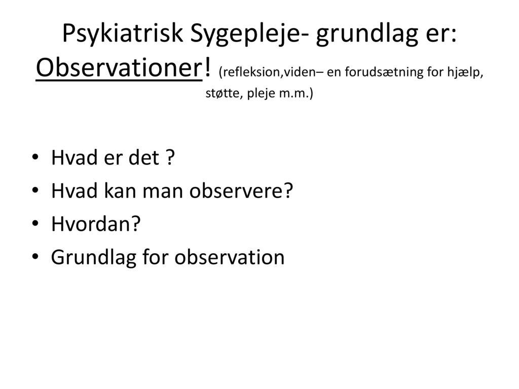 Psykiatrisk Sygepleje- grundlag er: Observationer