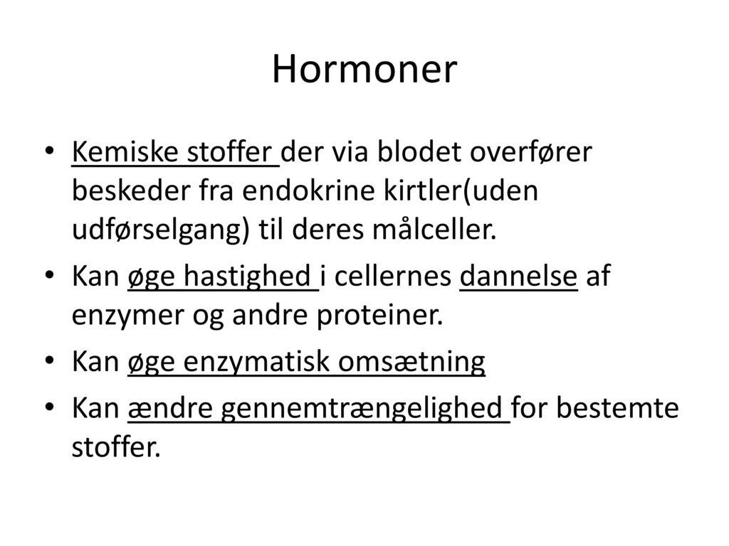 Hormoner Kemiske stoffer der via blodet overfører beskeder fra endokrine kirtler(uden udførselgang) til deres målceller.