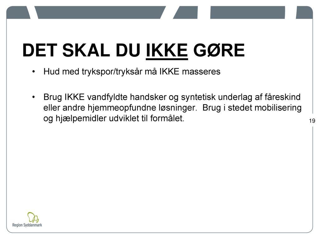 DET SKAL DU IKKE GØRE Hud med trykspor/tryksår må IKKE masseres