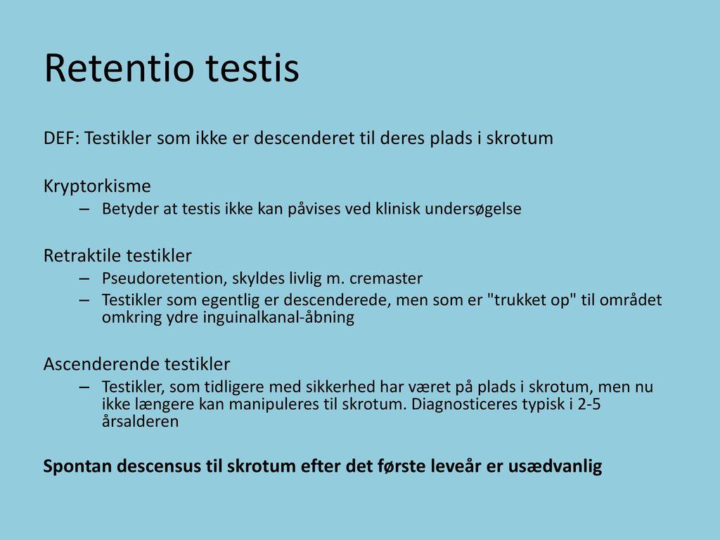 Retentio testis DEF: Testikler som ikke er descenderet til deres plads i skrotum Kryptorkisme.