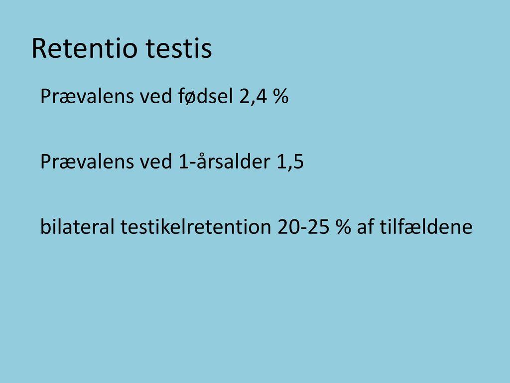 Retentio testis Prævalens ved fødsel 2,4 % Prævalens ved 1-årsalder 1,5 bilateral testikelretention 20-25 % af tilfældene