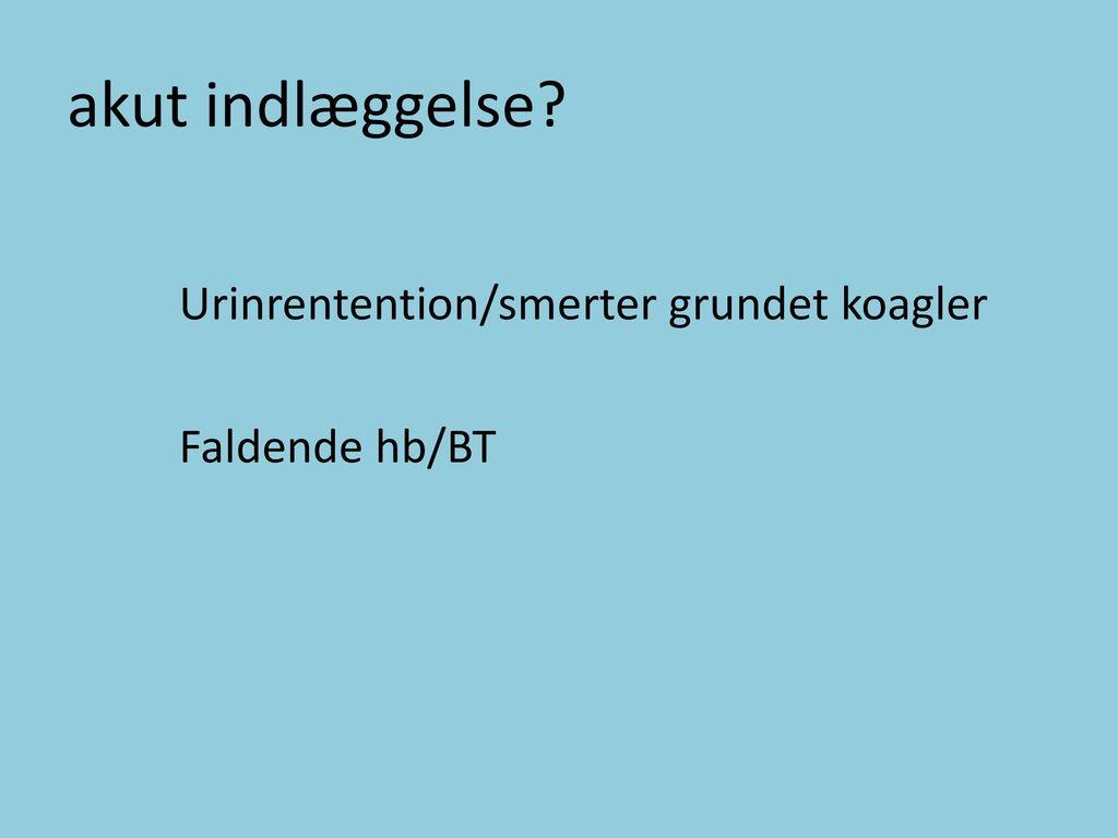 akut indlæggelse Urinrentention/smerter grundet koagler