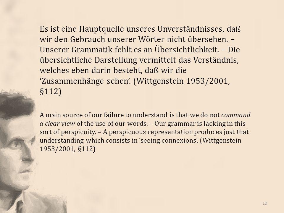 Es ist eine Hauptquelle unseres Unverständnisses, daß wir den Gebrauch unserer Wörter nicht übersehen. – Unserer Grammatik fehlt es an Übersichtlichkeit. – Die übersichtliche Darstellung vermittelt das Verständnis, welches eben darin besteht, daß wir die 'Zusammenhänge sehen'. (Wittgenstein 1953/2001, §112)