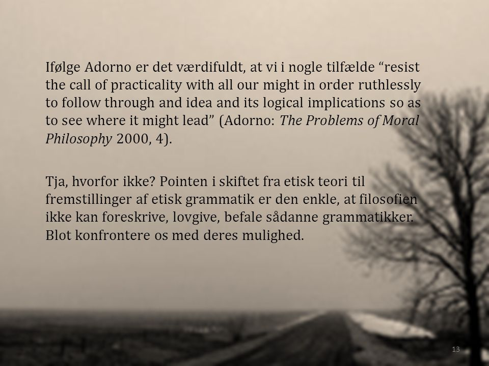 Ifølge Adorno er det værdifuldt, at vi i nogle tilfælde resist the call of practicality with all our might in order ruthlessly to follow through and idea and its logical implications so as to see where it might lead (Adorno: The Problems of Moral Philosophy 2000, 4).