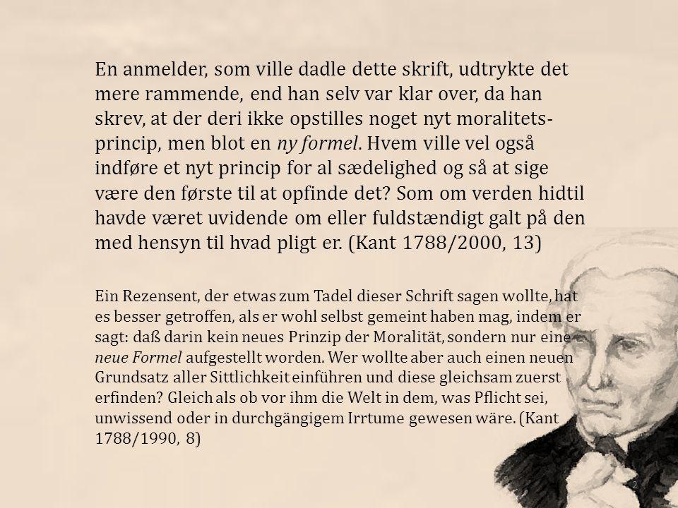 En anmelder, som ville dadle dette skrift, udtrykte det mere rammende, end han selv var klar over, da han skrev, at der deri ikke opstilles noget nyt moralitets-princip, men blot en ny formel. Hvem ville vel også indføre et nyt princip for al sædelighed og så at sige være den første til at opfinde det Som om verden hidtil havde været uvidende om eller fuldstændigt galt på den med hensyn til hvad pligt er. (Kant 1788/2000, 13)