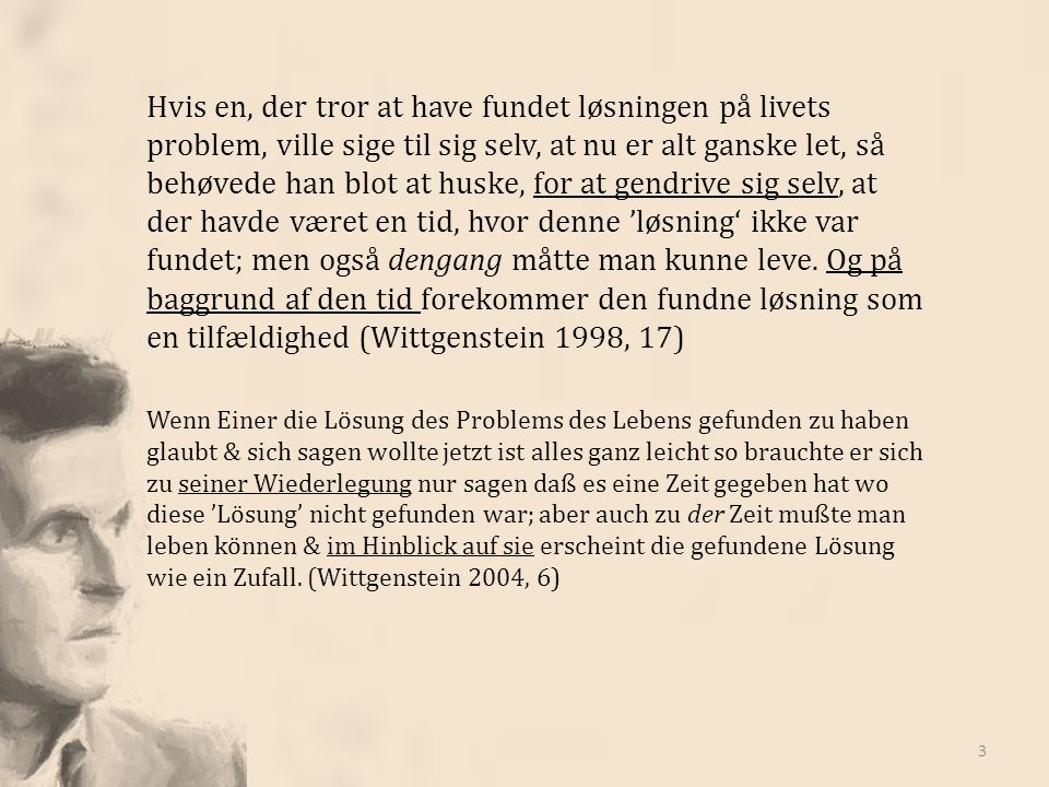 Hvis en, der tror at have fundet løsningen på livets problem, ville sige til sig selv, at nu er alt ganske let, så behøvede han blot at huske, for at gendrive sig selv, at der havde været en tid, hvor denne 'løsning' ikke var fundet; men også dengang måtte man kunne leve. Og på baggrund af den tid forekommer den fundne løsning som en tilfældighed (Wittgenstein 1998, 17)