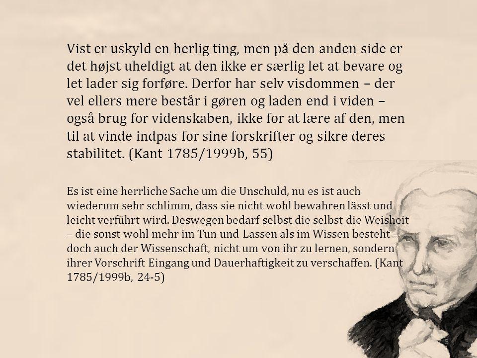 Vist er uskyld en herlig ting, men på den anden side er det højst uheldigt at den ikke er særlig let at bevare og let lader sig forføre. Derfor har selv visdommen – der vel ellers mere består i gøren og laden end i viden – også brug for videnskaben, ikke for at lære af den, men til at vinde indpas for sine forskrifter og sikre deres stabilitet. (Kant 1785/1999b, 55)