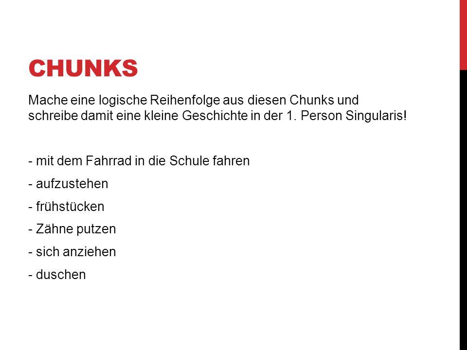 Chunks Mache eine logische Reihenfolge aus diesen Chunks und schreibe damit eine kleine Geschichte in der 1. Person Singularis!