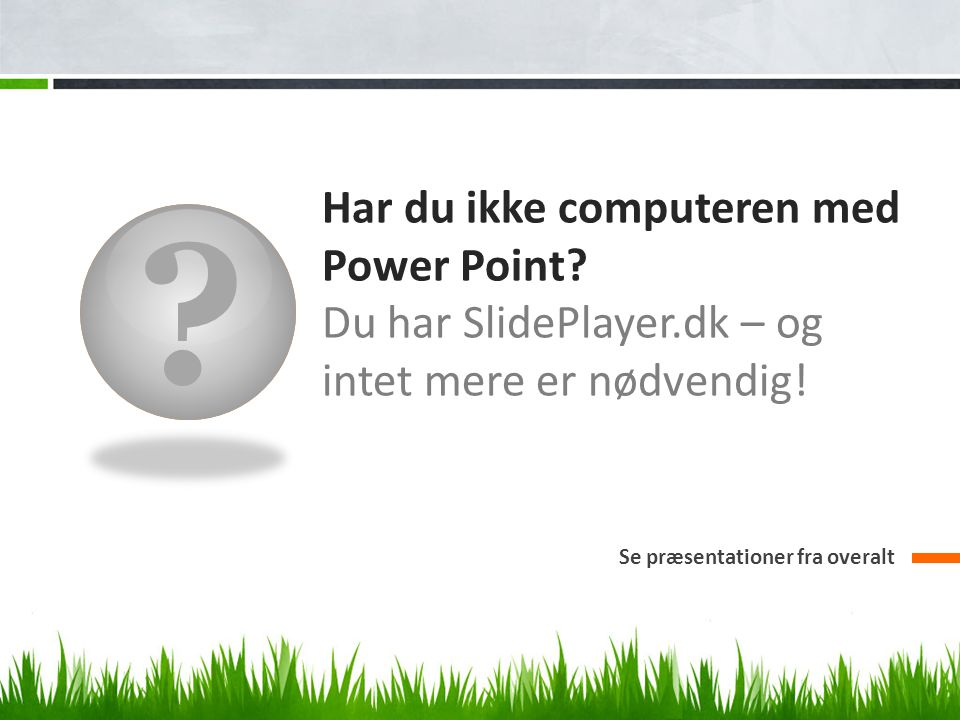 Har du ikke computeren med Power Point. Du har SlidePlayer.dk – og intet mere er nødvendig.