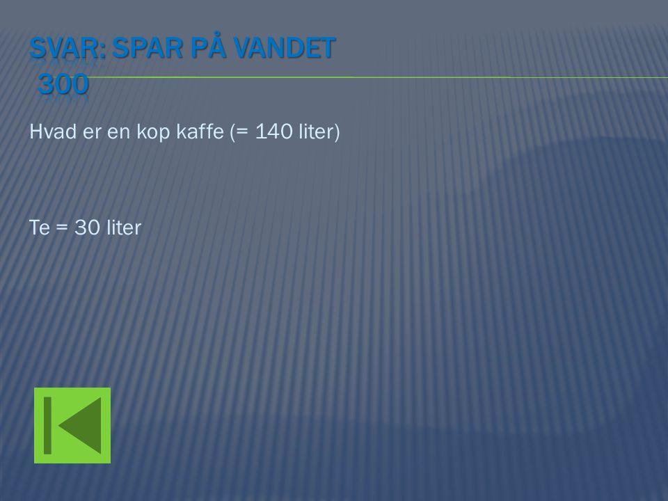 Svar: Spar på vandet 300 Hvad er en kop kaffe (= 140 liter) Te = 30 liter