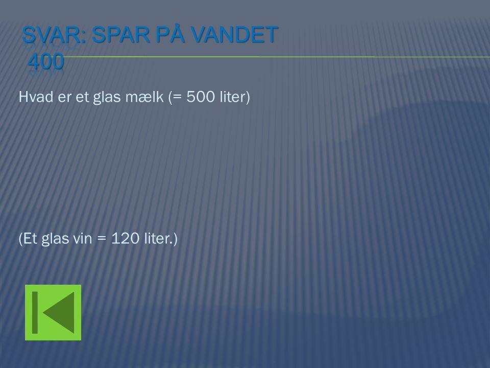 Svar: Spar på vandet 400 Hvad er et glas mælk (= 500 liter) (Et glas vin = 120 liter.)