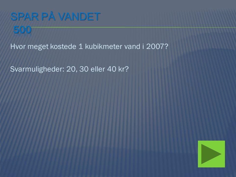 Spar på vandet 500 Hvor meget kostede 1 kubikmeter vand i 2007.