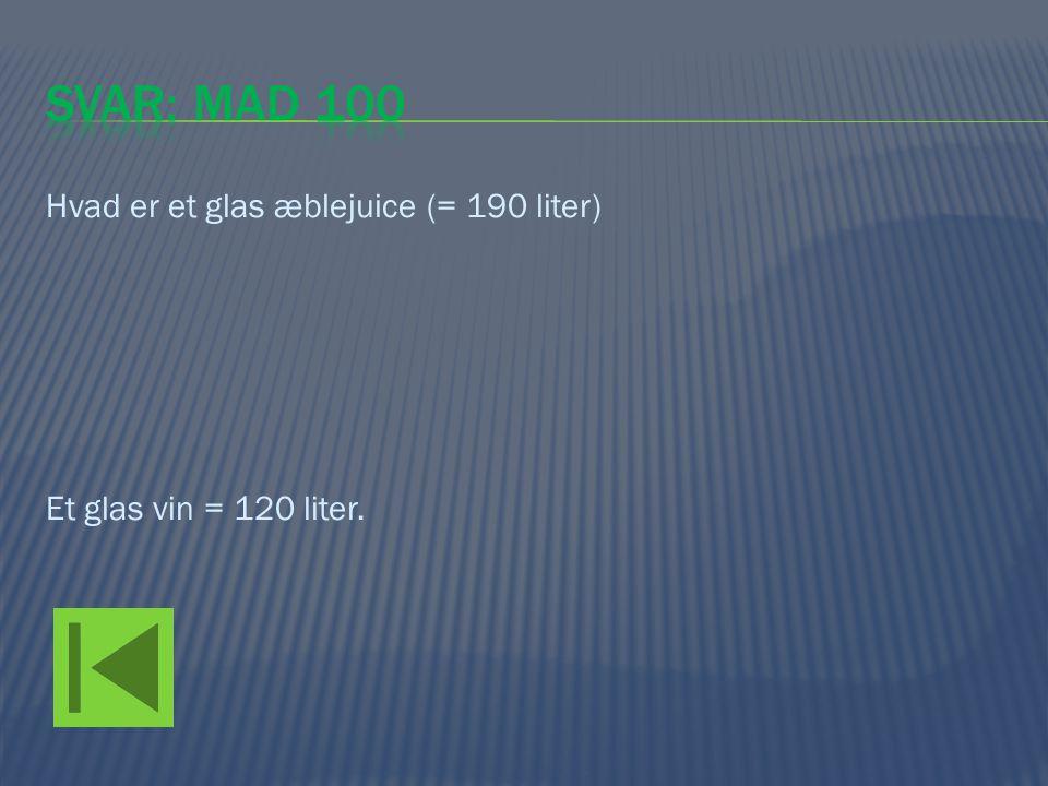 Svar: mad 100 Hvad er et glas æblejuice (= 190 liter) Et glas vin = 120 liter.