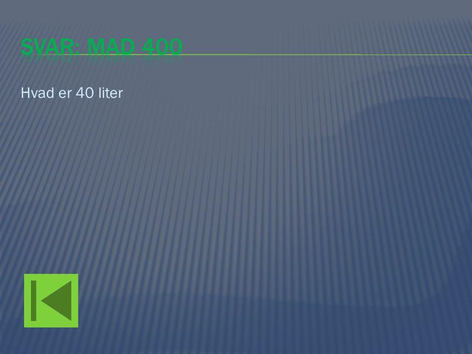 Svar: mad 400 Hvad er 40 liter