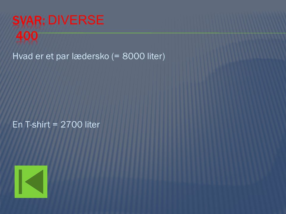 Svar: Diverse 400 Hvad er et par lædersko (= 8000 liter) En T-shirt = 2700 liter