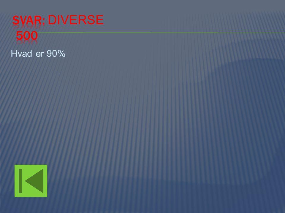 Svar: Diverse 500 Hvad er 90%