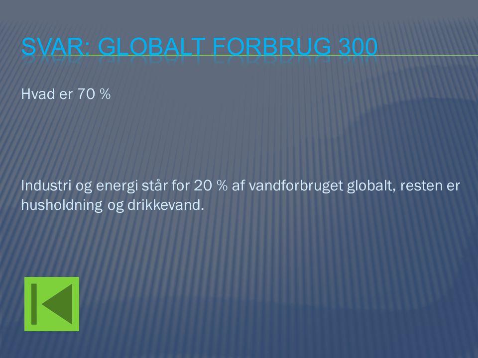 Svar: Globalt forbrug 300 Hvad er 70 % Industri og energi står for 20 % af vandforbruget globalt, resten er husholdning og drikkevand.