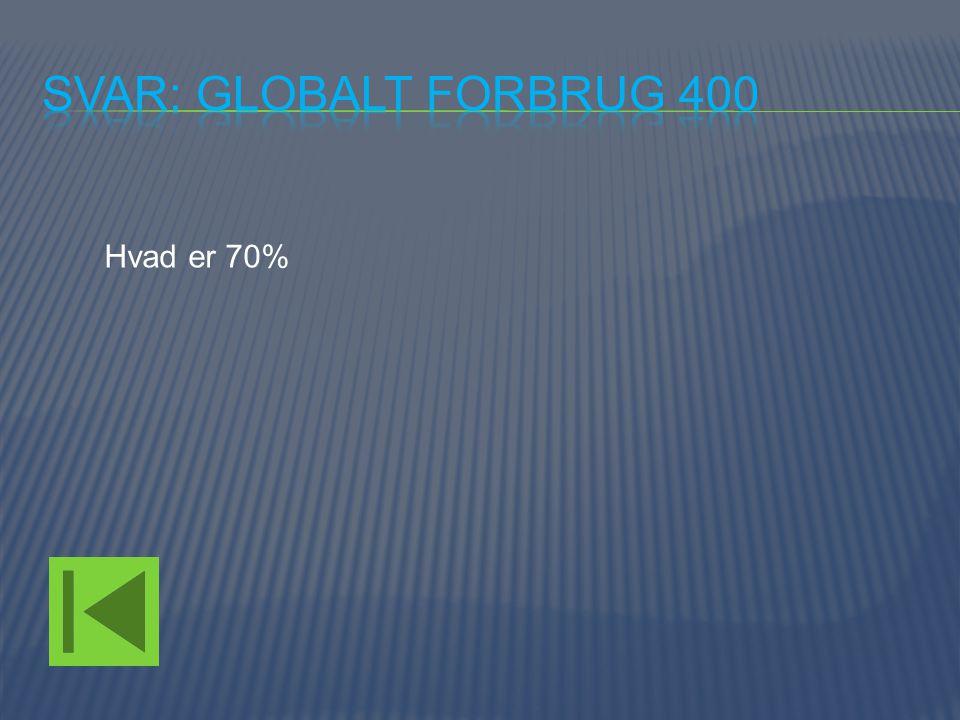 Svar: Globalt forbrug 400 Hvad er 70%