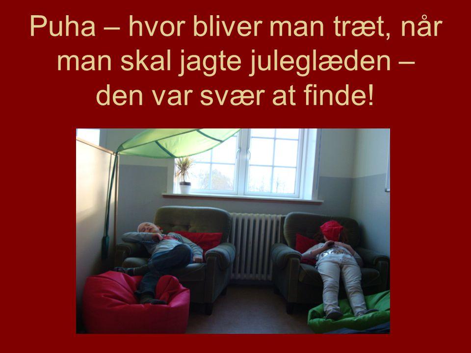 Puha – hvor bliver man træt, når man skal jagte juleglæden – den var svær at finde!