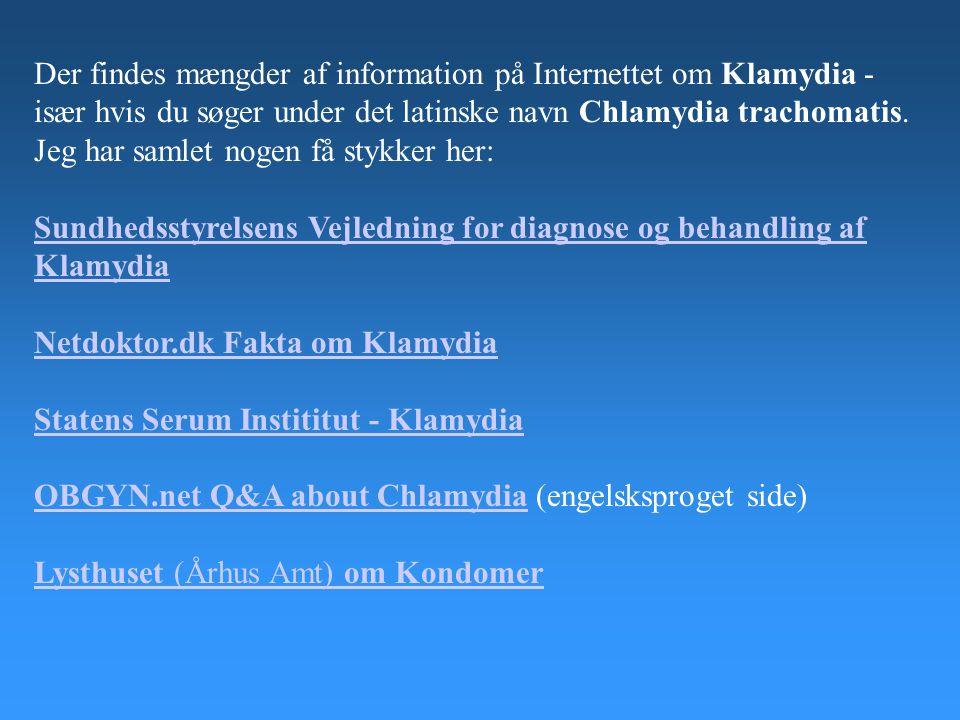 Der findes mængder af information på Internettet om Klamydia - især hvis du søger under det latinske navn Chlamydia trachomatis. Jeg har samlet nogen få stykker her: Sundhedsstyrelsens Vejledning for diagnose og behandling af Klamydia Netdoktor.dk Fakta om Klamydia