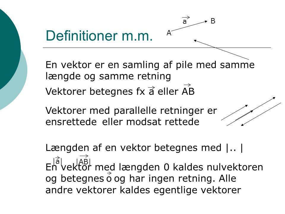 Definitioner m.m. A. B. a. En vektor er en samling af pile med samme længde og samme retning. Vektorer betegnes fx a eller AB.