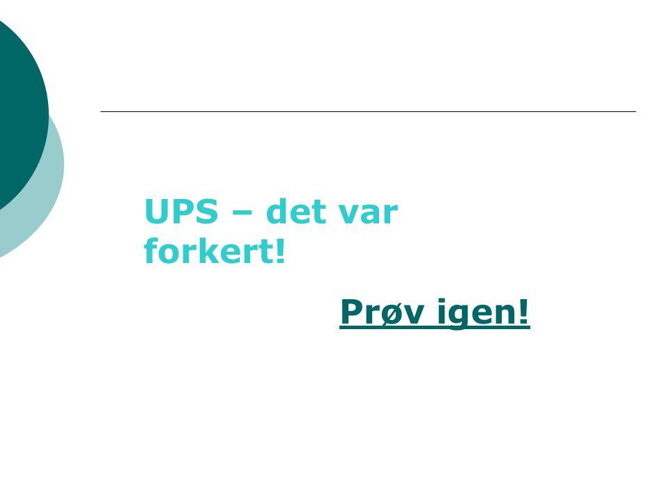 UPS – det var forkert! Prøv igen!