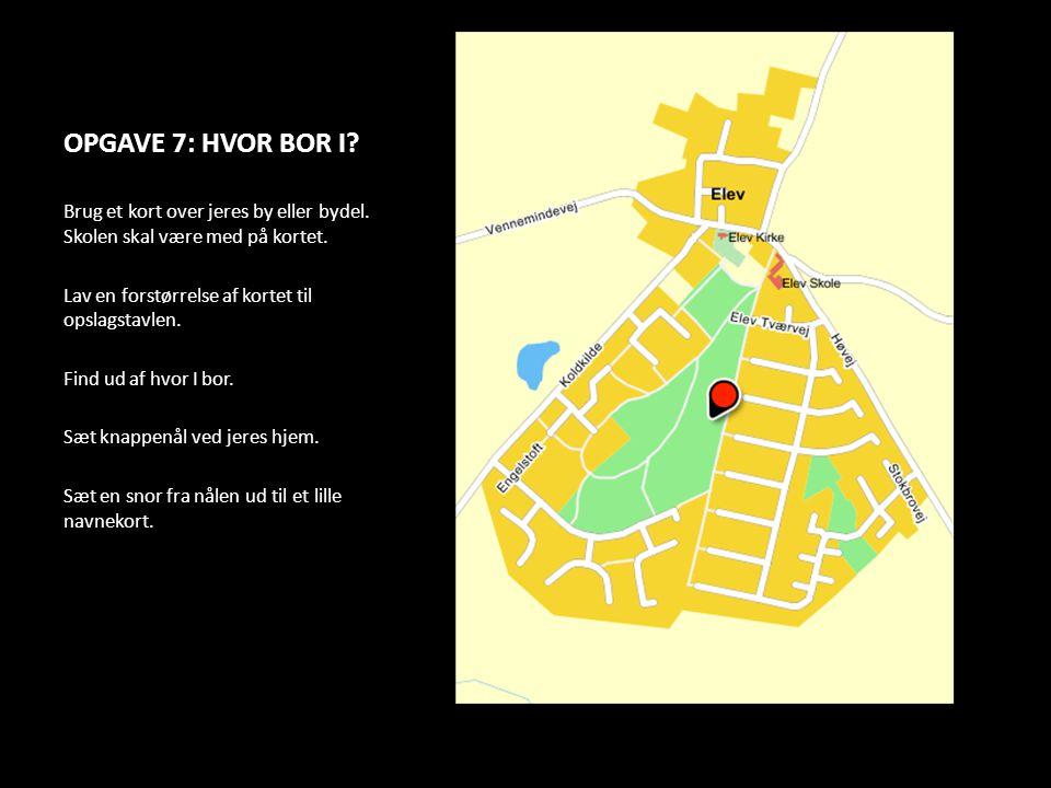 OPGAVE 7: HVOR BOR I Brug et kort over jeres by eller bydel. Skolen skal være med på kortet. Lav en forstørrelse af kortet til opslagstavlen.