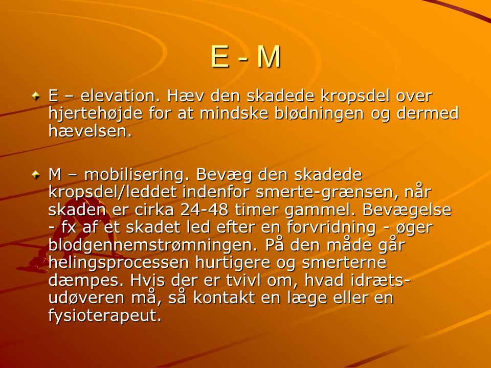 E - M E – elevation. Hæv den skadede kropsdel over hjertehøjde for at mindske blødningen og dermed hævelsen.