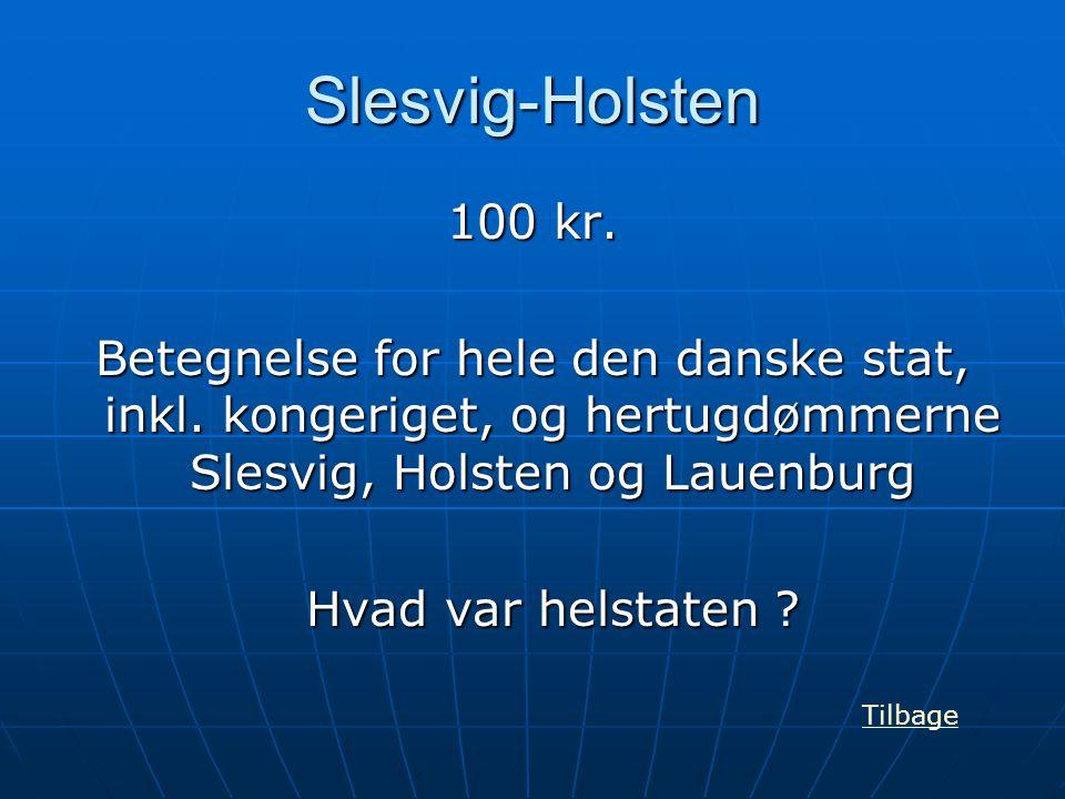 Slesvig-Holsten 100 kr. Betegnelse for hele den danske stat, inkl. kongeriget, og hertugdømmerne Slesvig, Holsten og Lauenburg.