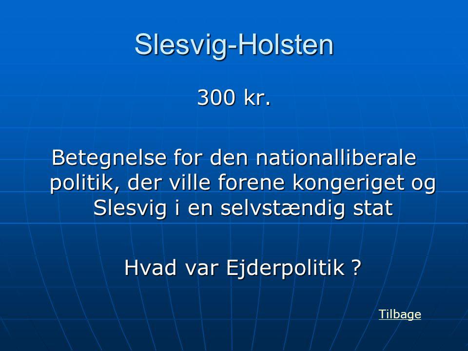 Slesvig-Holsten 300 kr. Betegnelse for den nationalliberale politik, der ville forene kongeriget og Slesvig i en selvstændig stat.