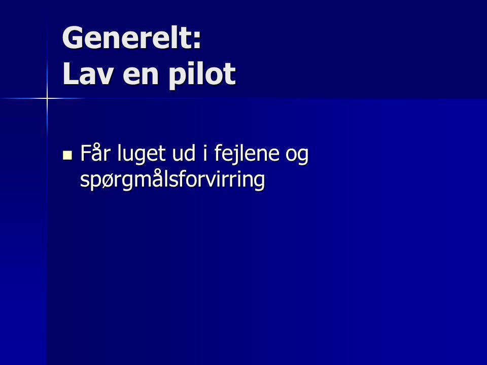 Generelt: Lav en pilot Får luget ud i fejlene og spørgmålsforvirring
