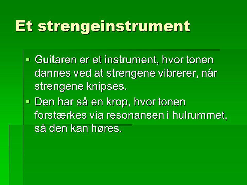 Et strengeinstrument Guitaren er et instrument, hvor tonen dannes ved at strengene vibrerer, når strengene knipses.