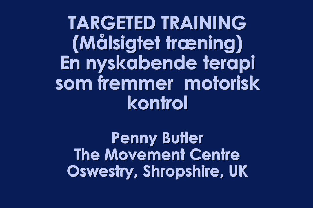 TARGETED TRAINING (Målsigtet træning) En nyskabende terapi som fremmer motorisk kontrol Penny Butler The Movement Centre Oswestry, Shropshire, UK