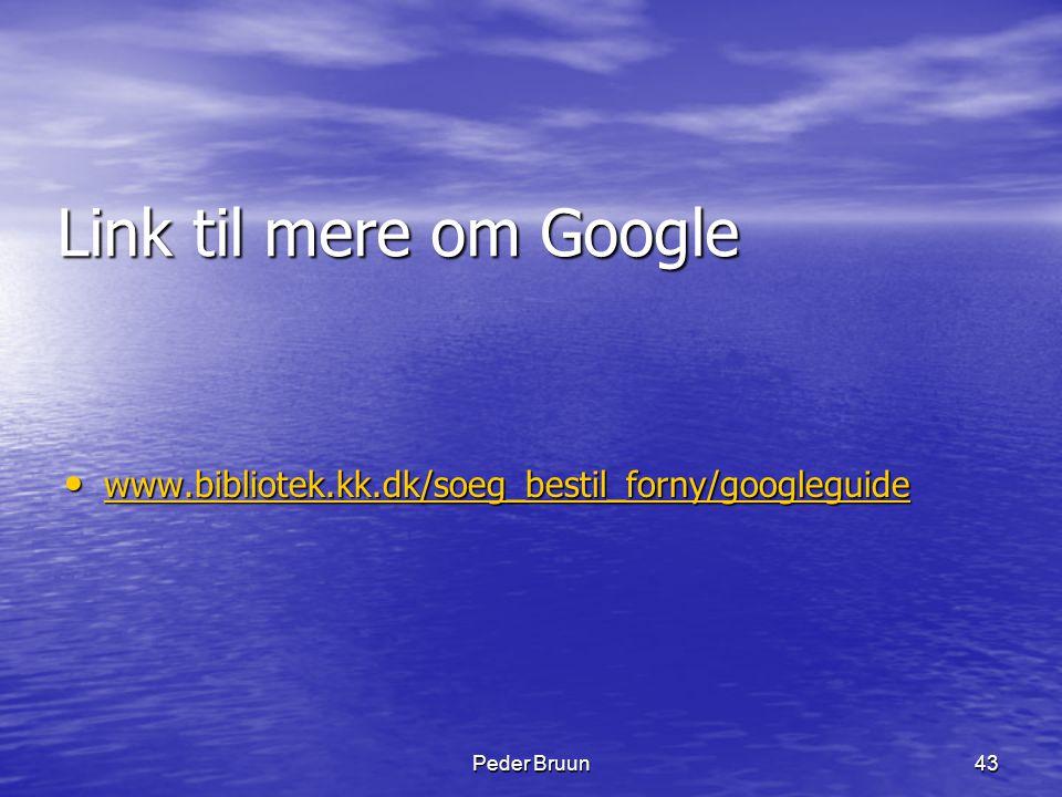 Link til mere om Google www.bibliotek.kk.dk/soeg_bestil_forny/googleguide Peder Bruun