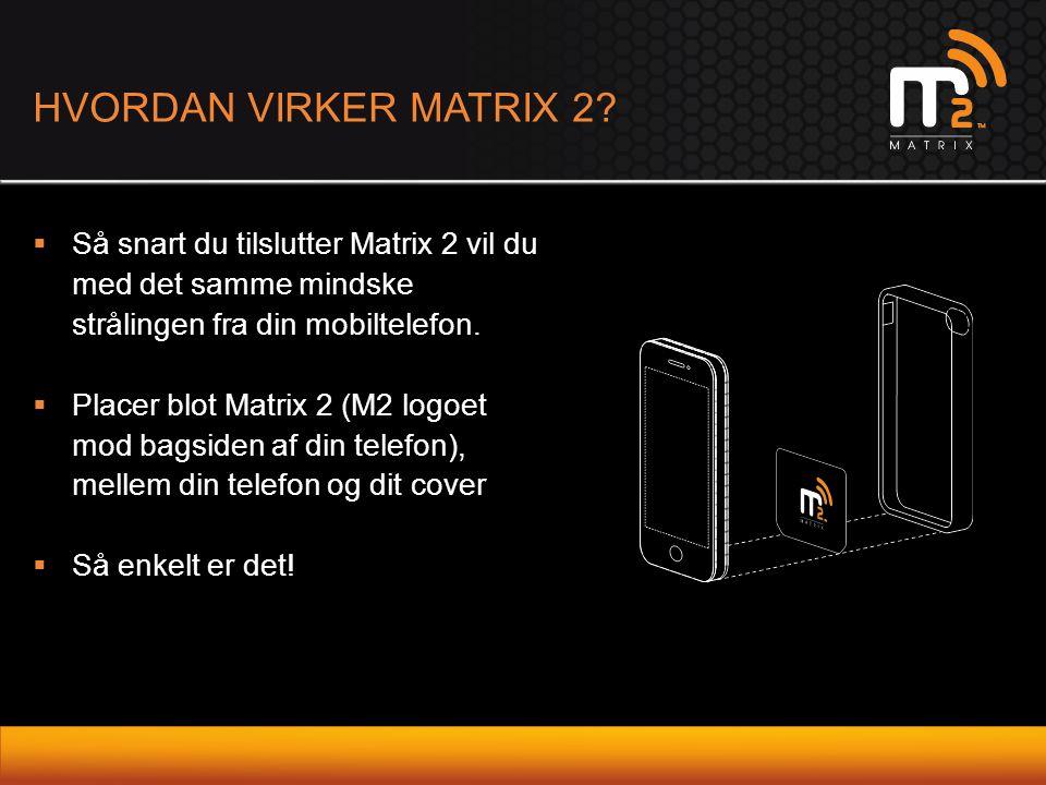 HVORDAN VIRKER MATRIX 2 Så snart du tilslutter Matrix 2 vil du med det samme mindske strålingen fra din mobiltelefon.