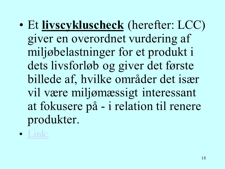Et livscykluscheck (herefter: LCC) giver en overordnet vurdering af miljøbelastninger for et produkt i dets livsforløb og giver det første billede af, hvilke områder det især vil være miljømæssigt interessant at fokusere på - i relation til renere produkter.