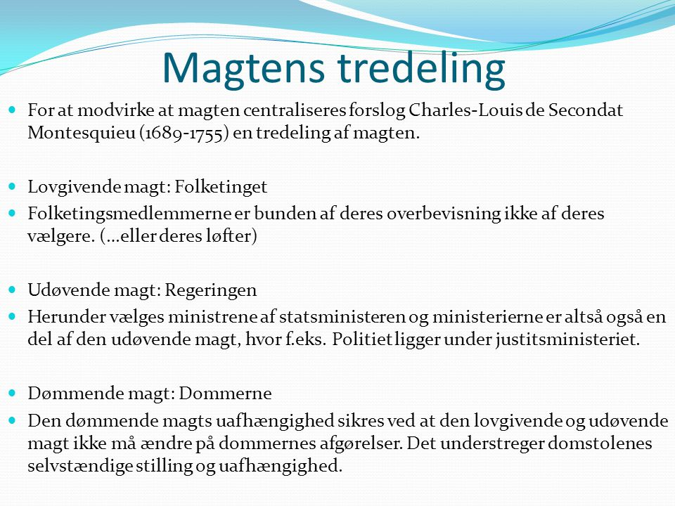 Magtens tredeling For at modvirke at magten centraliseres forslog Charles-Louis de Secondat Montesquieu (1689-1755) en tredeling af magten.
