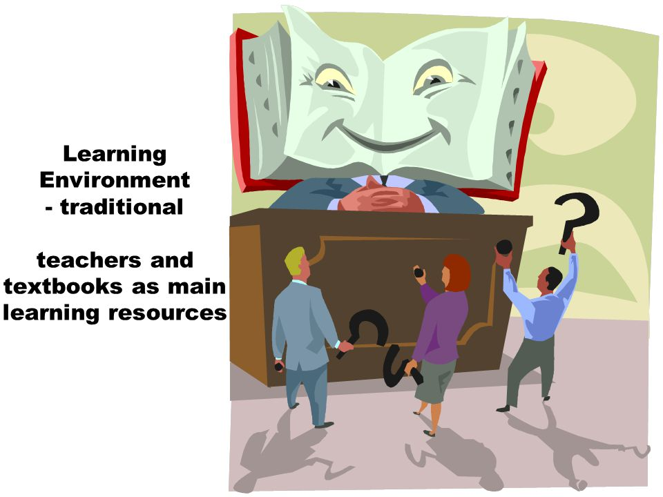 Learning Environment - traditional teachers and textbooks as main learning resources